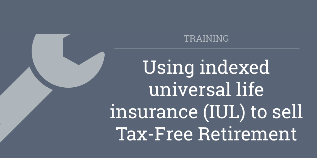 Using indexed universal life insurance (IUL) to sell Tax-Free Retirement