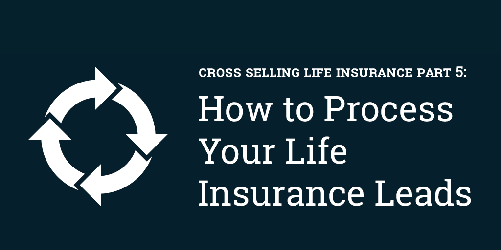 Cross Selling Life Insurance Part 5: How to Process Your Life Insurance Leads