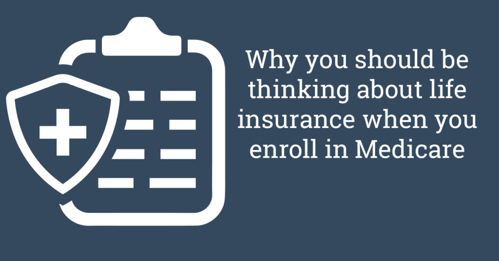 Why you should be thinking about life insurance when you enroll in Medicare